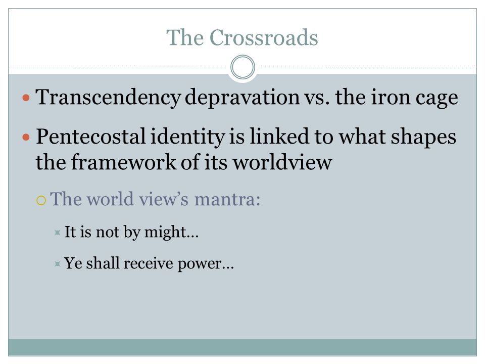 The Crossroads Transcendency depravation vs. the iron cage Pentecostal identity is linked to what shapes the framework of its worldview The world view