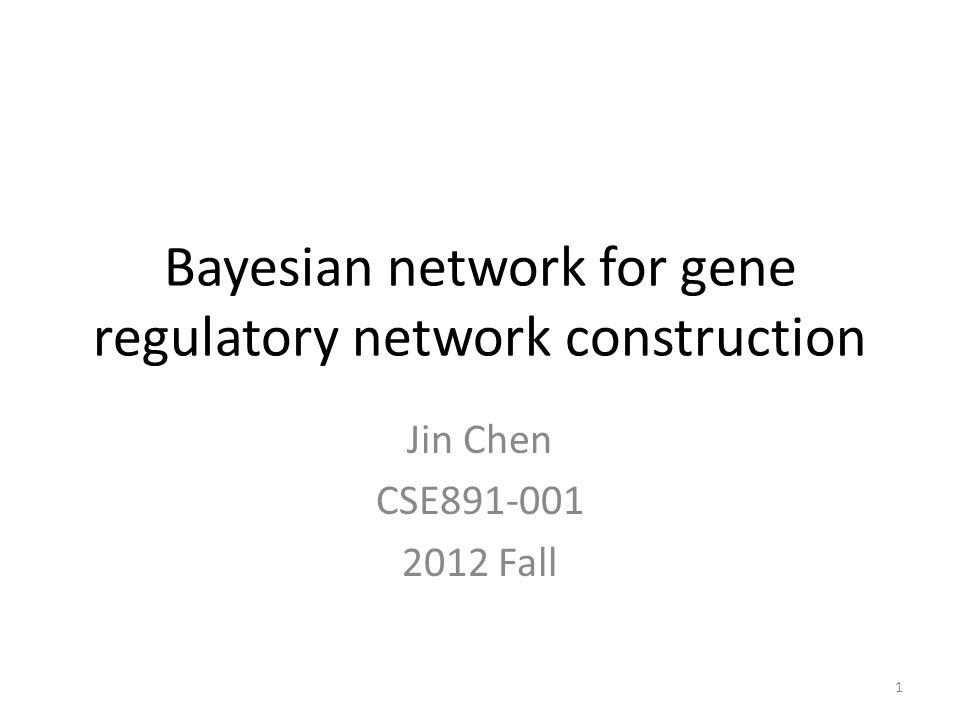 Bayesian network for gene regulatory network construction Jin Chen CSE891-001 2012 Fall 1