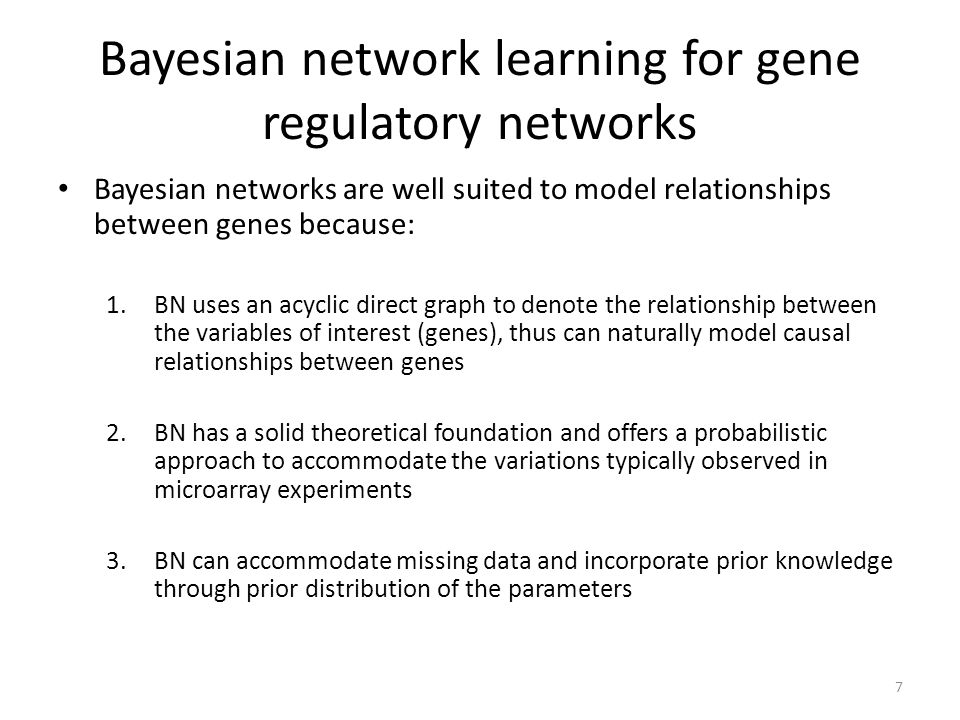 Bayesian network learning for gene regulatory networks Bayesian networks are well suited to model relationships between genes because: 1.BN uses an ac