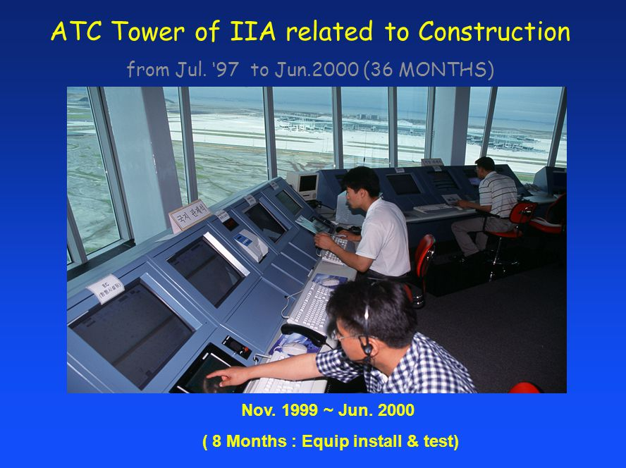 ATC Tower of IIA related to Construction from Jul. 97 to Jun.2000 (36 MONTHS) Nov. 1999 ~ Jun. 2000 ( 8 Months : Equip install & test)