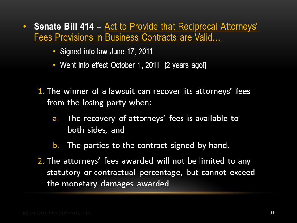 Senate Bill 414 – Act to Provide that Reciprocal Attorneys Fees Provisions in Business Contracts are Valid… Signed into law June 17, 2011 Went into effect October 1, 2011 [2 years ago!] 1.The winner of a lawsuit can recover its attorneys fees from the losing party when: a.The recovery of attorneys fees is available to both sides, and b.The parties to the contract signed by hand.
