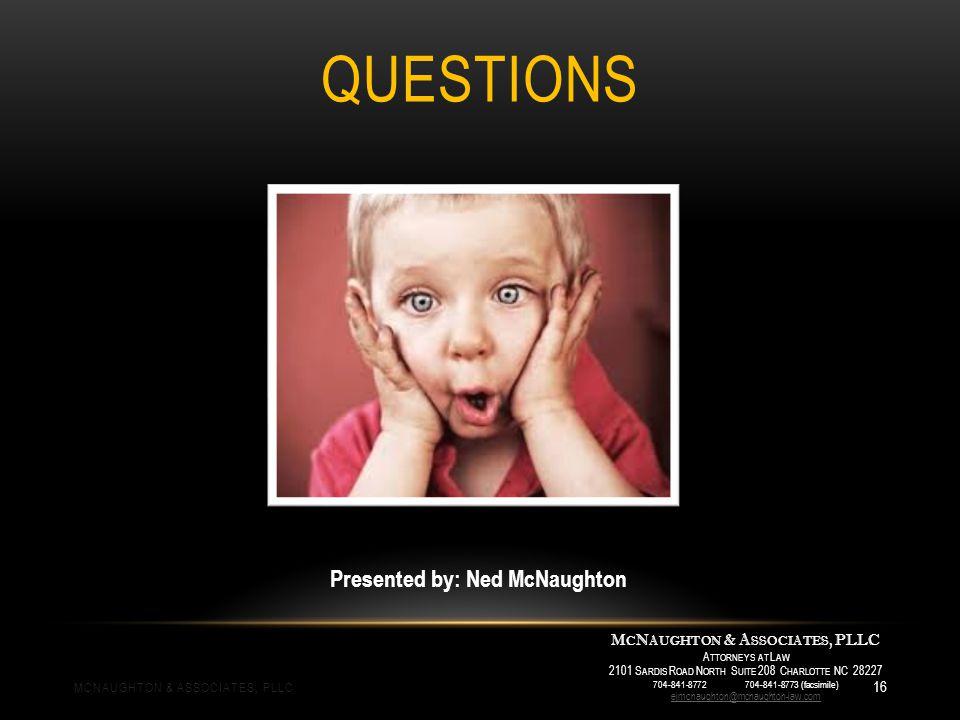 QUESTIONS M C N AUGHTON & A SSOCIATES, PLLC A TTORNEYS AT L AW 2101 S ARDIS R OAD N ORTH S UITE 208 C HARLOTTE NC 28227 704-841-8772 704-841-8773 (facsimile) ejmcnaughton@mcnaughton-law.com Presented by: Ned McNaughton MCNAUGHTON & ASSOCIATES, PLLC 16