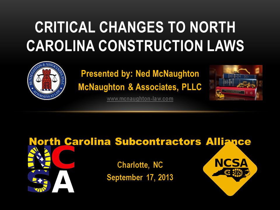 Presented by: Ned McNaughton McNaughton & Associates, PLLC www.mcnaughton-law.com North Carolina Subcontractors Alliance Charlotte, NC September 17, 2013 CRITICAL CHANGES TO NORTH CAROLINA CONSTRUCTION LAWS