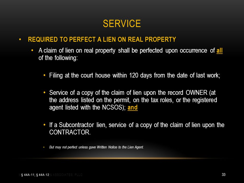 SERVICE REQUIRED TO PERFECT A LIEN ON REAL PROPERTY A claim of lien on real property shall be perfected upon occurrence of all of the following: Filing at the court house within 120 days from the date of last work; Service of a copy of the claim of lien upon the record OWNER (at the address listed on the permit, on the tax roles, or the registered agent listed with the NCSOS); and If a Subcontractor lien, service of a copy of the claim of lien upon the CONTRACTOR.