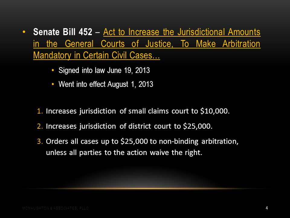 Senate Bill 452 – Act to Increase the Jurisdictional Amounts in the General Courts of Justice, To Make Arbitration Mandatory in Certain Civil Cases… Signed into law June 19, 2013 Went into effect August 1, 2013 1.Increases jurisdiction of small claims court to $10,000.