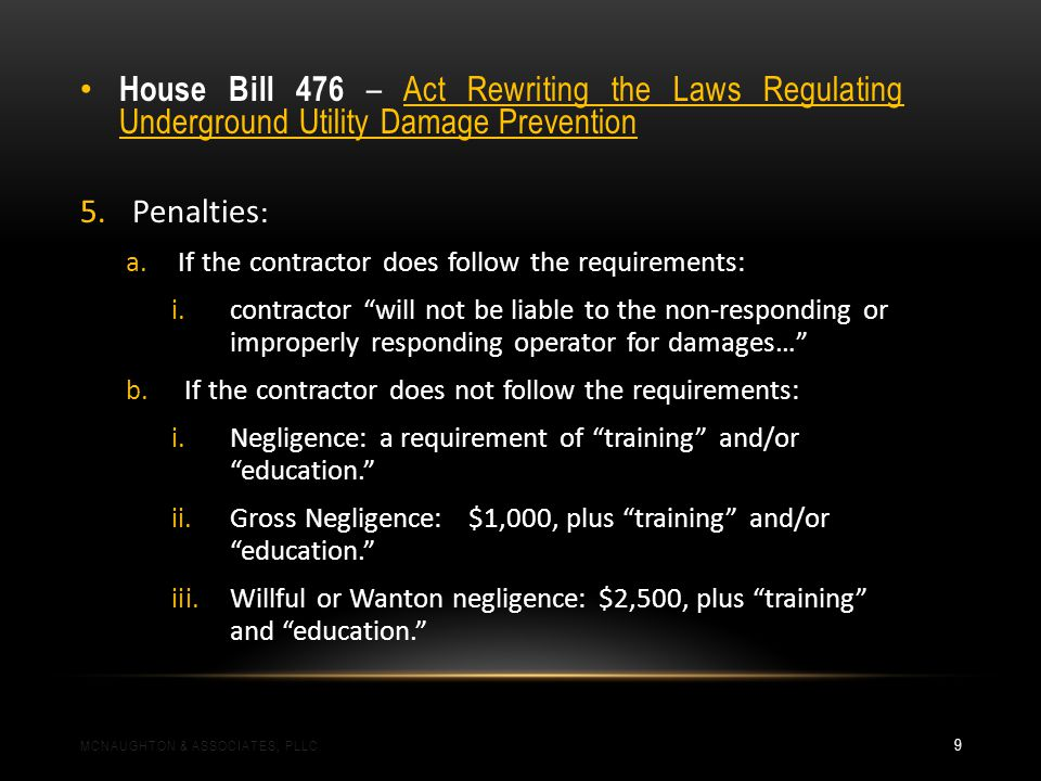House Bill 476 – Act Rewriting the Laws Regulating Underground Utility Damage Prevention 5.Penalties : a.If the contractor does follow the requirements: i.contractor will not be liable to the non-responding or improperly responding operator for damages… b.If the contractor does not follow the requirements: i.Negligence: a requirement of training and/or education.