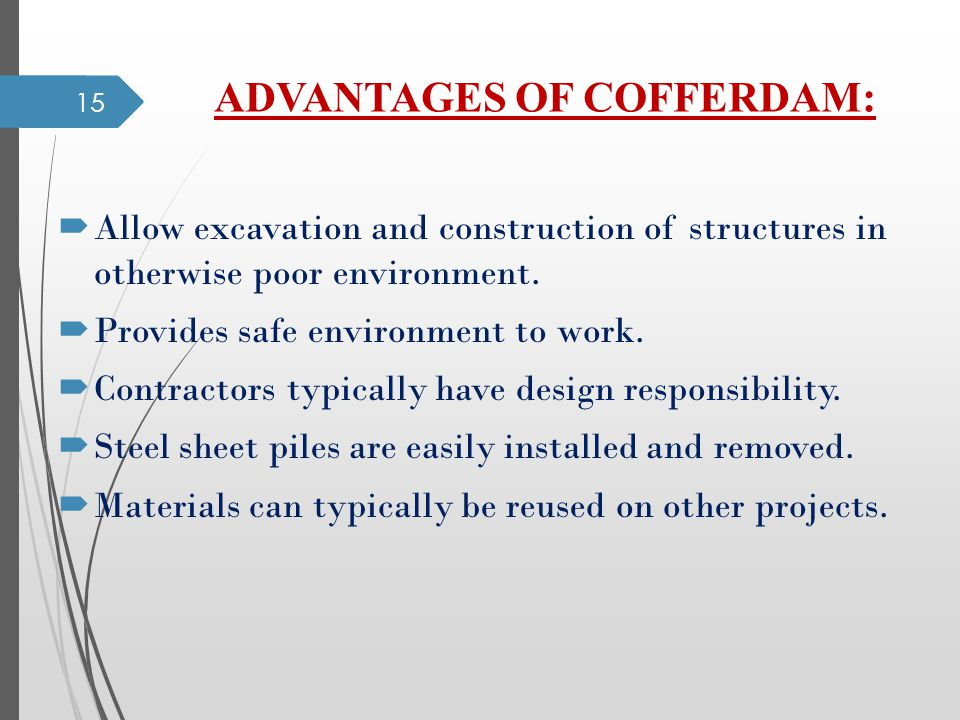 ADVANTAGES OF COFFERDAM: Allow excavation and construction of structures in otherwise poor environment. Provides safe environment to work. Contractors