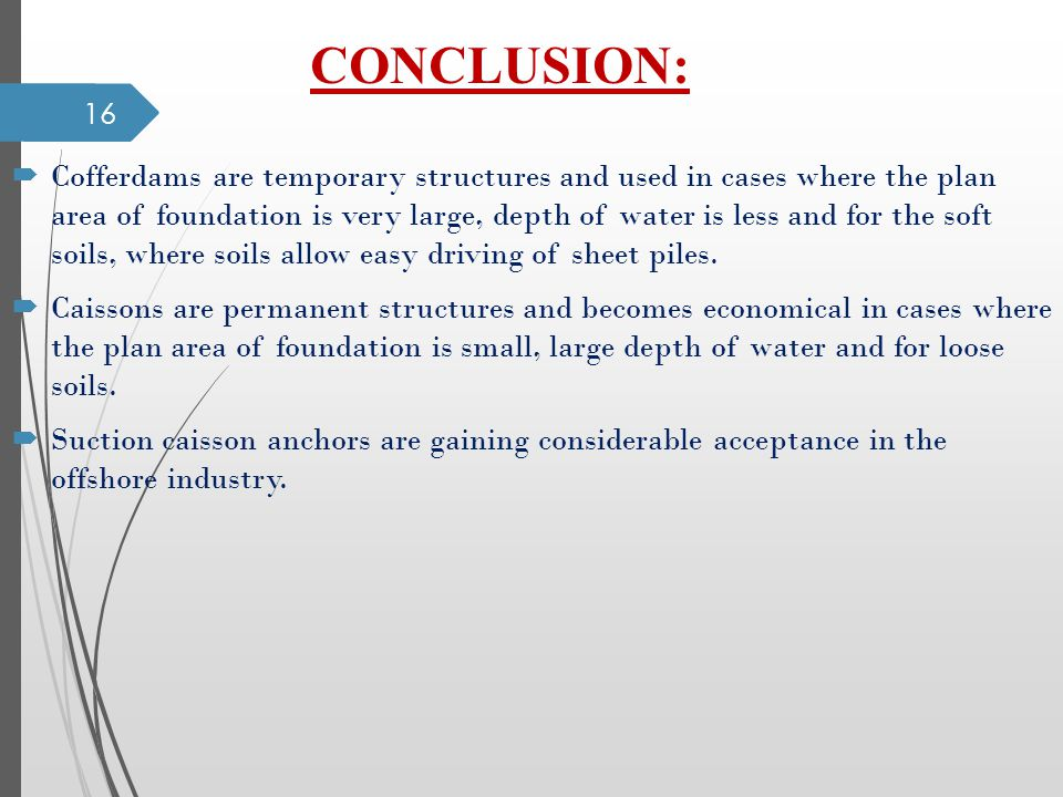 CONCLUSION: Cofferdams are temporary structures and used in cases where the plan area of foundation is very large, depth of water is less and for the