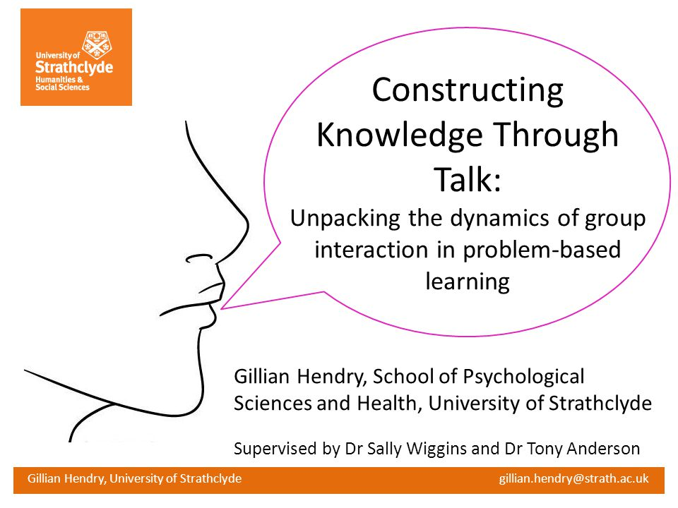 Constructing Knowledge Through Talk: Unpacking the dynamics of group interaction in problem-based learning Gillian Hendry, School of Psychological Sci