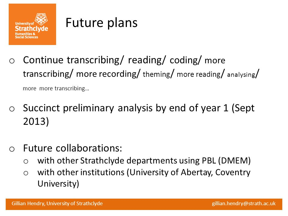 Gillian Hendry, University of Strathclyde gillian.hendry@strath.ac.uk Future plans o Continue transcribing/ reading/ coding / more transcribing / more