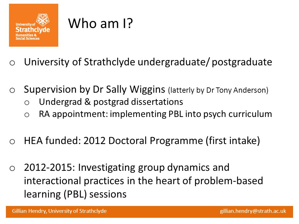 Gillian Hendry, University of Strathclyde gillian.hendry@strath.ac.uk Who am I? o University of Strathclyde undergraduate/ postgraduate o Supervision