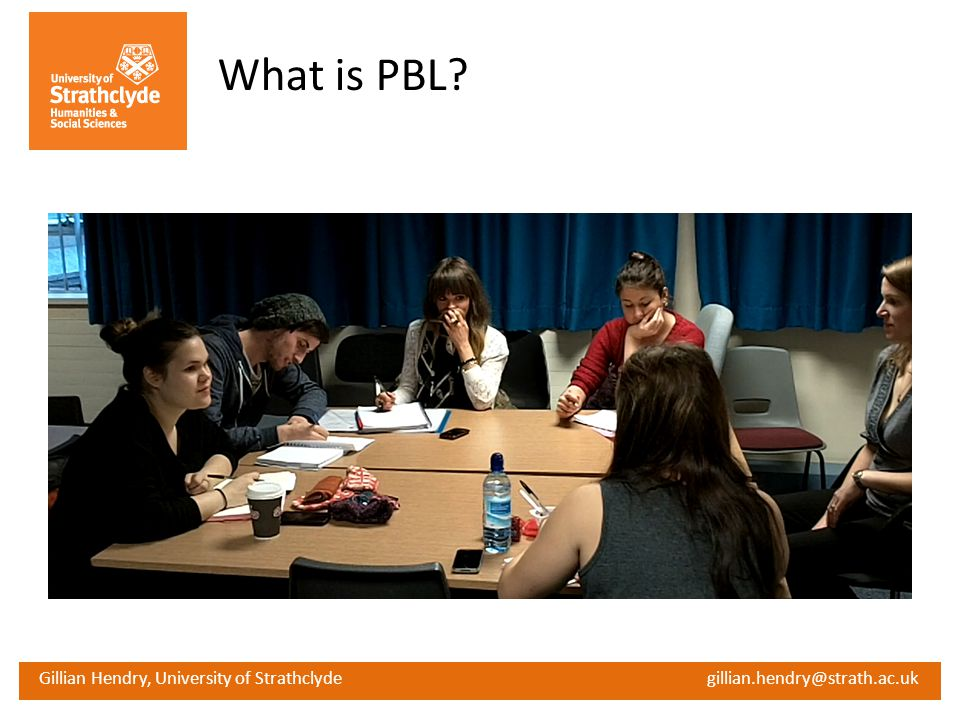 Gillian Hendry, University of Strathclyde gillian.hendry@strath.ac.uk What is PBL?