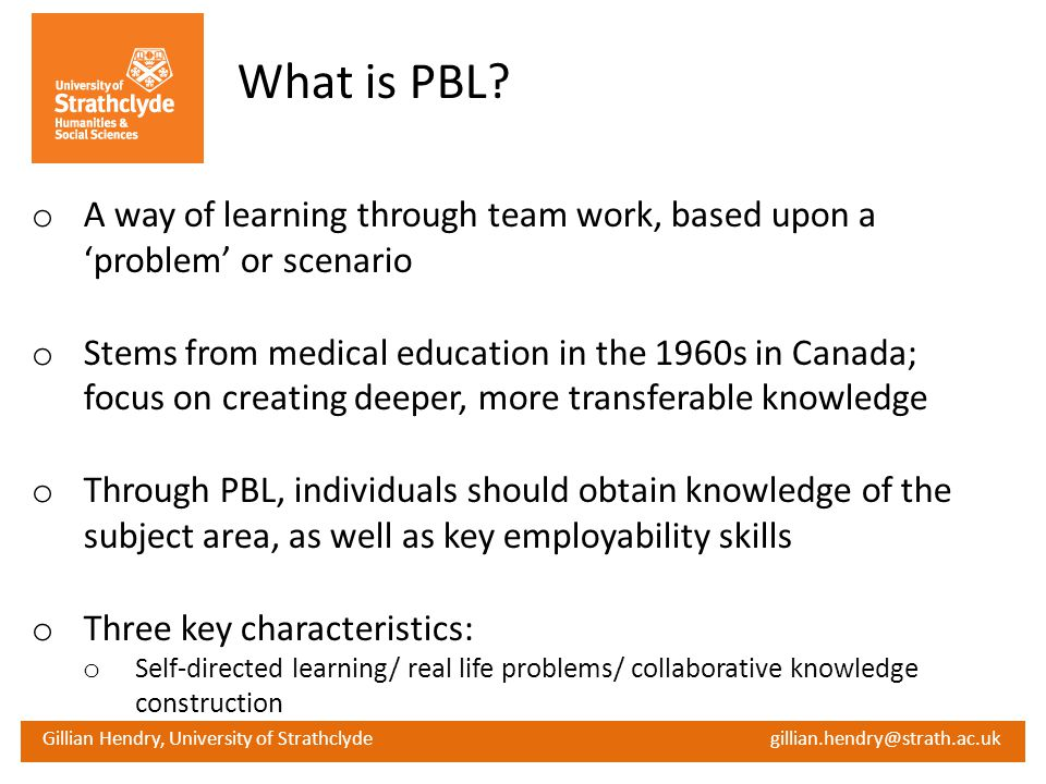 Gillian Hendry, University of Strathclyde gillian.hendry@strath.ac.uk What is PBL? o A way of learning through team work, based upon a problem or scen