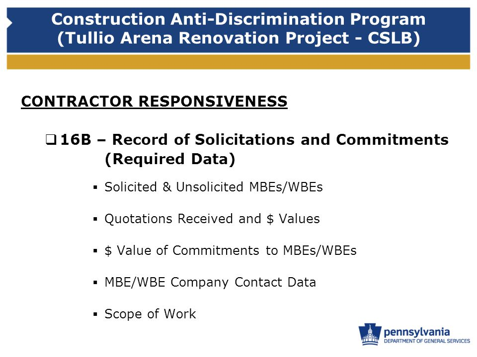 Construction Anti-Discrimination Program (Tullio Arena Renovation Project - CSLB) CONTRACTOR RESPONSIVENESS 16B – Record of Solicitations and Commitments (Required Data) Solicited & Unsolicited MBEs/WBEs Quotations Received and $ Values $ Value of Commitments to MBEs/WBEs MBE/WBE Company Contact Data Scope of Work
