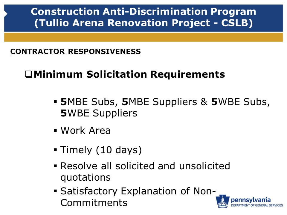 Construction Anti-Discrimination Program (Tullio Arena Renovation Project - CSLB) CONTRACTOR RESPONSIVENESS Minimum Solicitation Requirements 5MBE Subs, 5MBE Suppliers & 5WBE Subs, 5WBE Suppliers Work Area Timely (10 days) Resolve all solicited and unsolicited quotations Satisfactory Explanation of Non- Commitments
