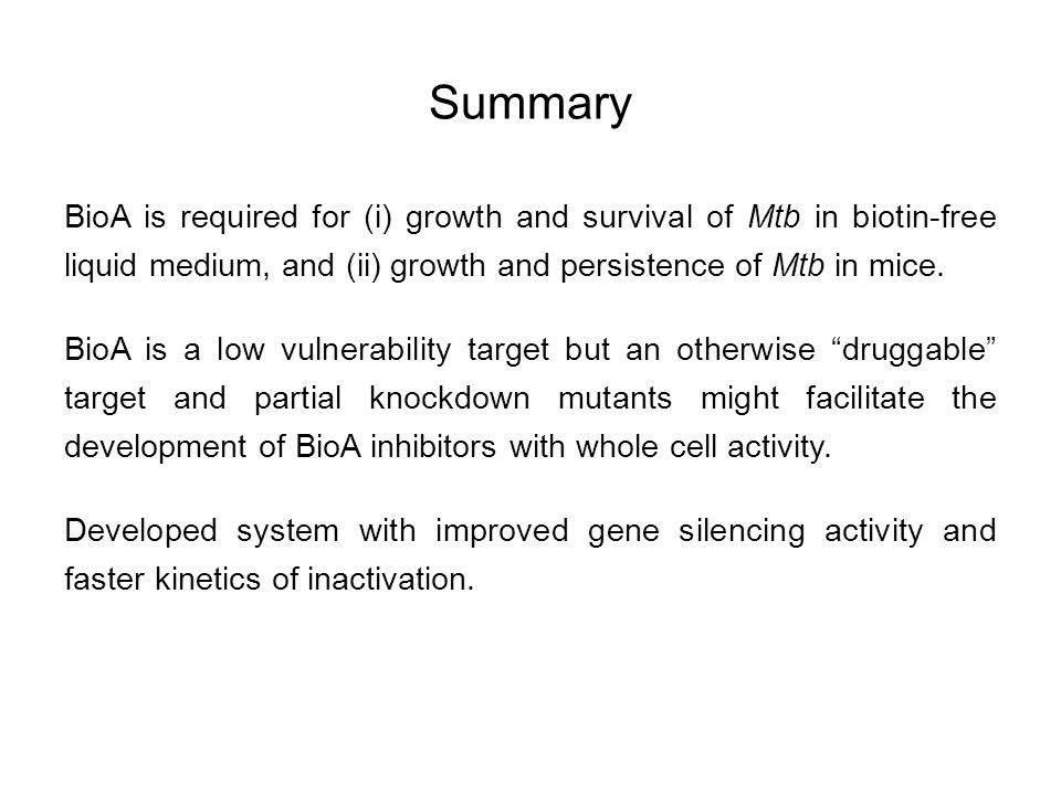 Summary BioA is required for (i) growth and survival of Mtb in biotin-free liquid medium, and (ii) growth and persistence of Mtb in mice. BioA is a lo