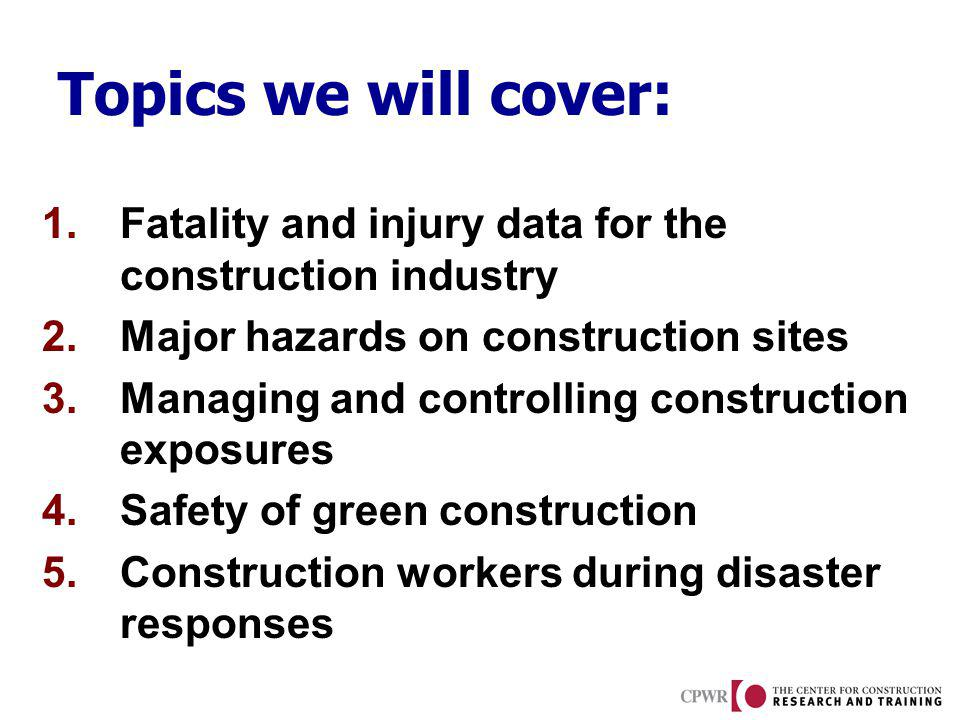 Topics we will cover: 1.Fatality and injury data for the construction industry 2.Major hazards on construction sites 3.Managing and controlling construction exposures 4.Safety of green construction 5.Construction workers during disaster responses