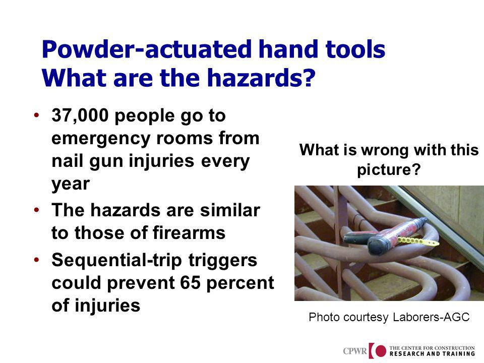 Powder-actuated hand tools What are the hazards? 37,000 people go to emergency rooms from nail gun injuries every year The hazards are similar to thos