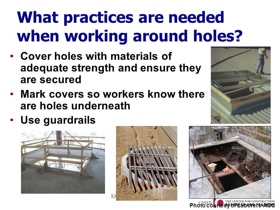 IUOE National Training Fund What practices are needed when working around holes? Cover holes with materials of adequate strength and ensure they are s