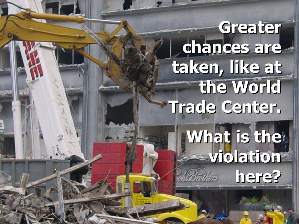 Greater chances are taken, like at the World Trade Center.