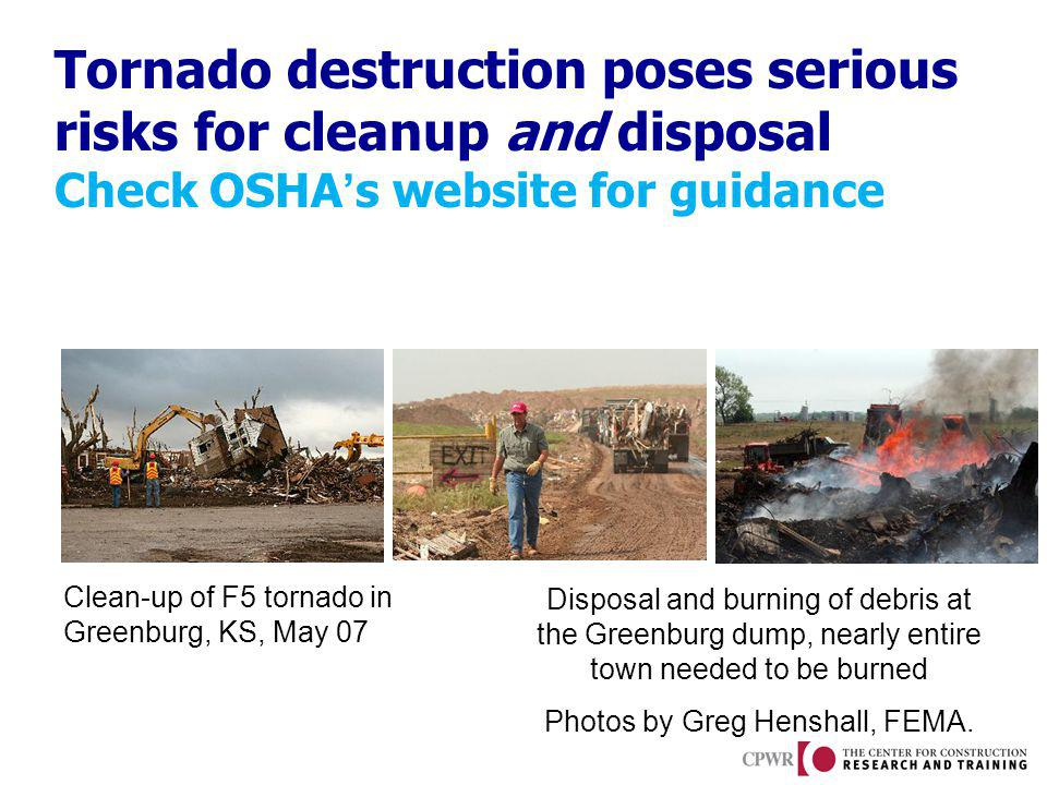 Tornado destruction poses serious risks for cleanup and disposal Check OSHAs website for guidance Clean-up of F5 tornado in Greenburg, KS, May 07 Disp