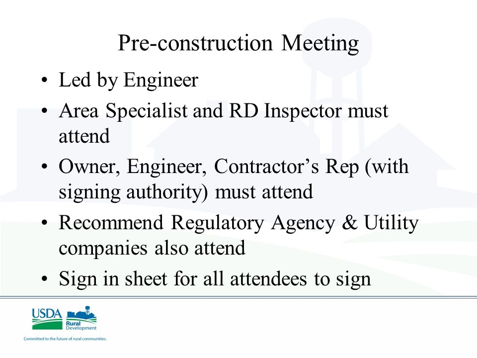 Pre-construction Meeting Led by Engineer Area Specialist and RD Inspector must attend Owner, Engineer, Contractors Rep (with signing authority) must a