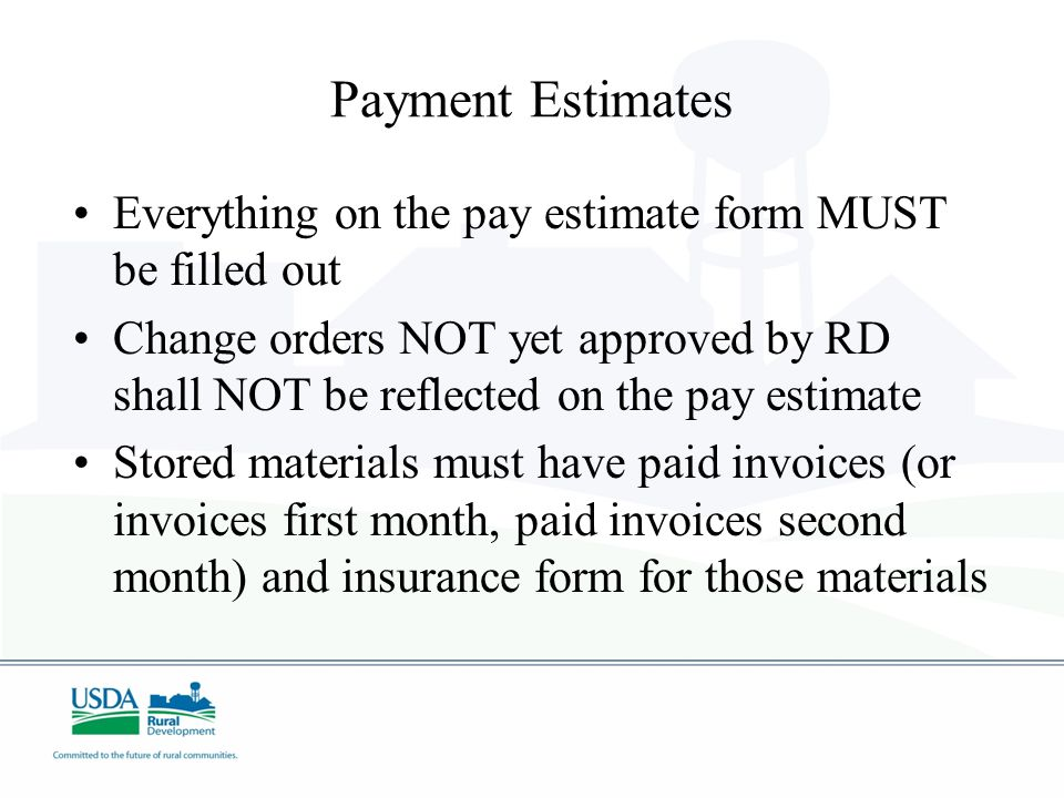 Payment Estimates Everything on the pay estimate form MUST be filled out Change orders NOT yet approved by RD shall NOT be reflected on the pay estima