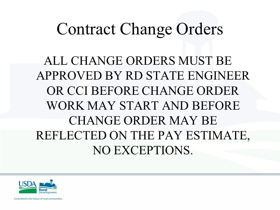 Contract Change Orders ALL CHANGE ORDERS MUST BE APPROVED BY RD STATE ENGINEER OR CCI BEFORE CHANGE ORDER WORK MAY START AND BEFORE CHANGE ORDER MAY B