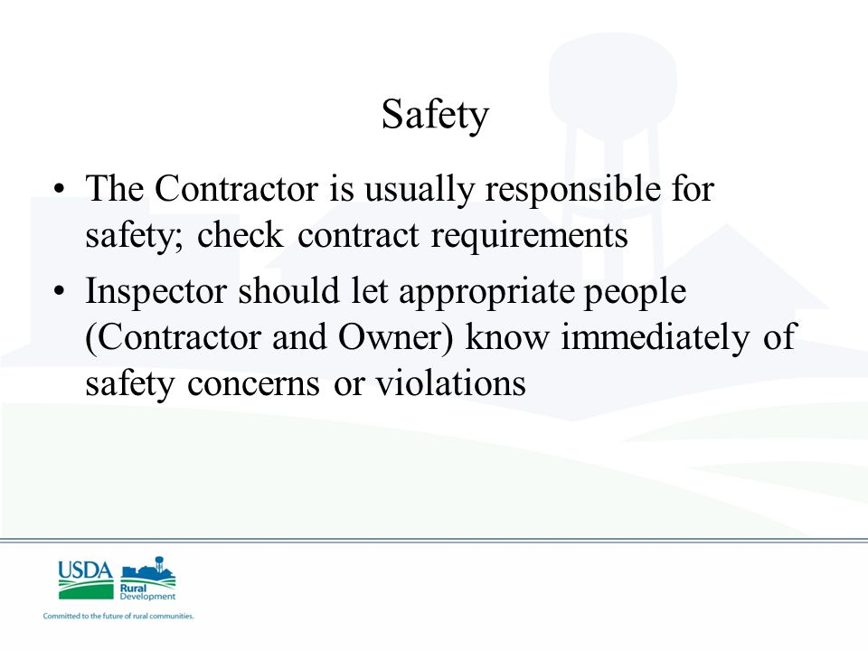 Safety The Contractor is usually responsible for safety; check contract requirements Inspector should let appropriate people (Contractor and Owner) kn