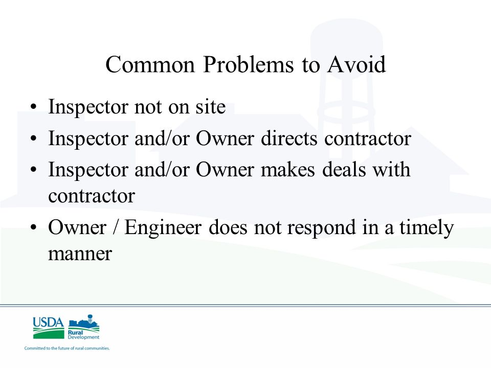 Common Problems to Avoid Inspector not on site Inspector and/or Owner directs contractor Inspector and/or Owner makes deals with contractor Owner / En