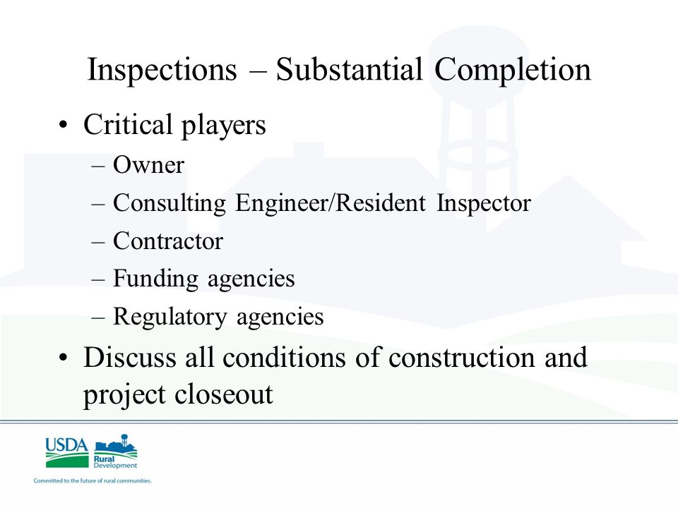 Inspections – Substantial Completion Critical players –Owner –Consulting Engineer/Resident Inspector –Contractor –Funding agencies –Regulatory agencie