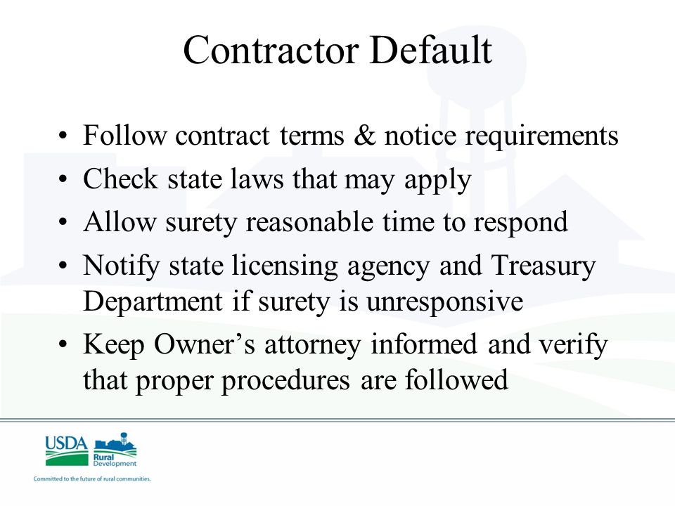 Contractor Default Follow contract terms & notice requirements Check state laws that may apply Allow surety reasonable time to respond Notify state li