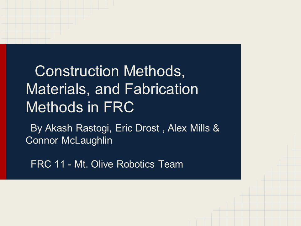 Construction Methods, Materials, and Fabrication Methods in FRC By Akash Rastogi, Eric Drost, Alex Mills & Connor McLaughlin FRC 11 - Mt. Olive Roboti