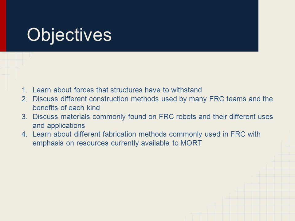 Objectives 1.Learn about forces that structures have to withstand 2.Discuss different construction methods used by many FRC teams and the benefits of