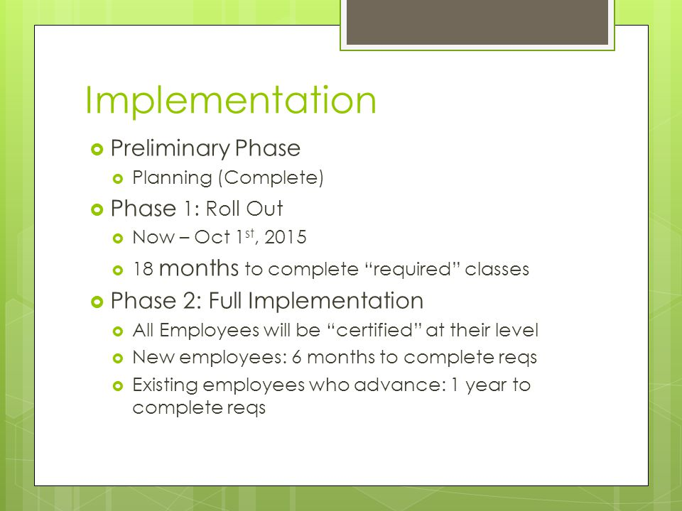 Implementation Preliminary Phase Planning (Complete) Phase 1: Roll Out Now – Oct 1 st, 2015 18 months to complete required classes Phase 2: Full Imple