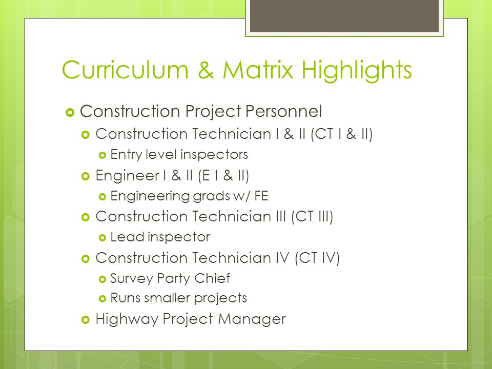 Curriculum & Matrix Highlights Construction Project Personnel Construction Technician I & II (CT I & II) Entry level inspectors Engineer I & II (E I & II) Engineering grads w/ FE Construction Technician III (CT III) Lead inspector Construction Technician IV (CT IV) Survey Party Chief Runs smaller projects Highway Project Manager