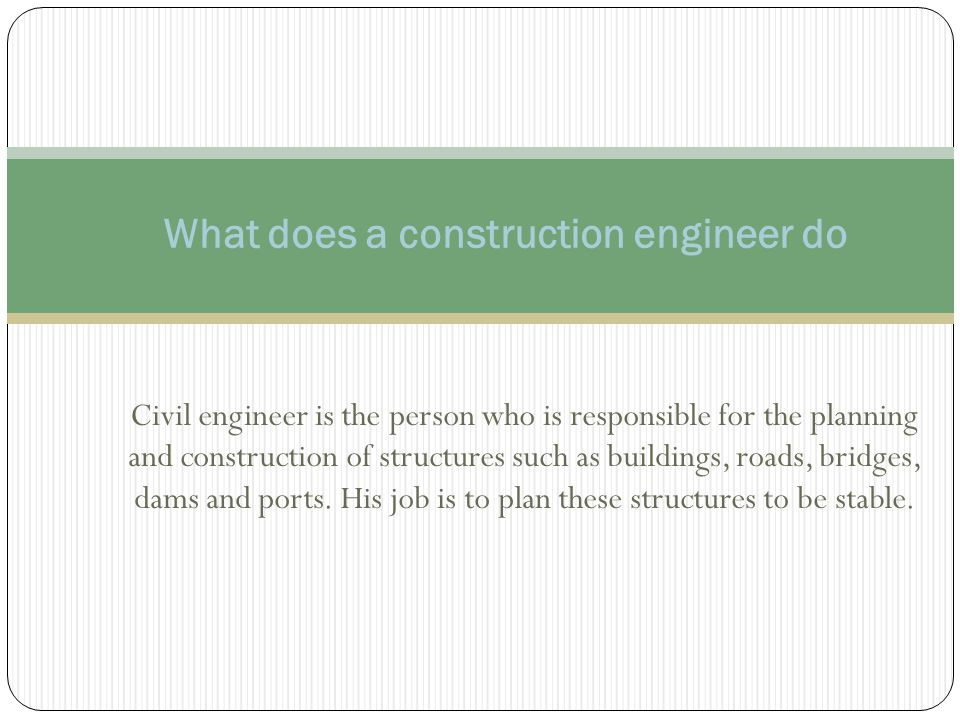 Civil engineer is the person who is responsible for the planning and construction of structures such as buildings, roads, bridges, dams and ports.