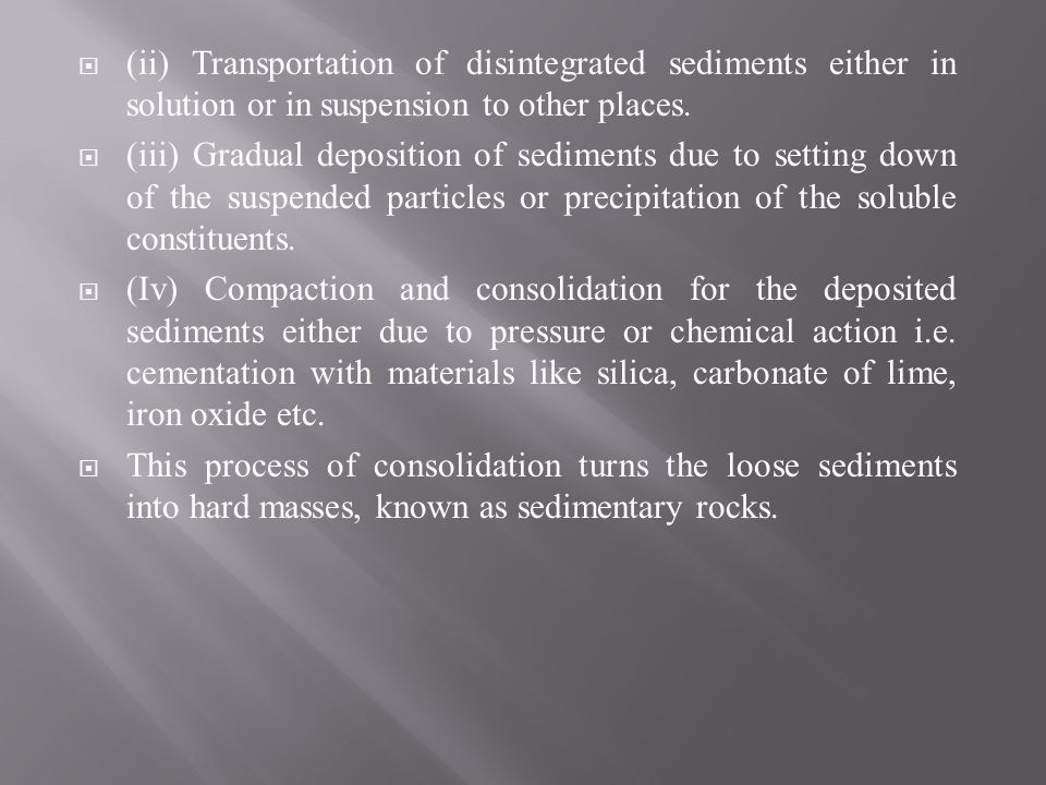 (ii) Transportation of disintegrated sediments either in solution or in suspension to other places. (iii) Gradual deposition of sediments due to setti