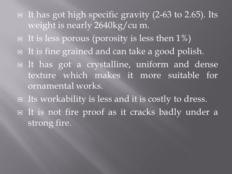 It has got high specific gravity (2-63 to 2.65). Its weight is nearly 2640kg/cu m. It is less porous (porosity is less then 1%) It is fine grained and