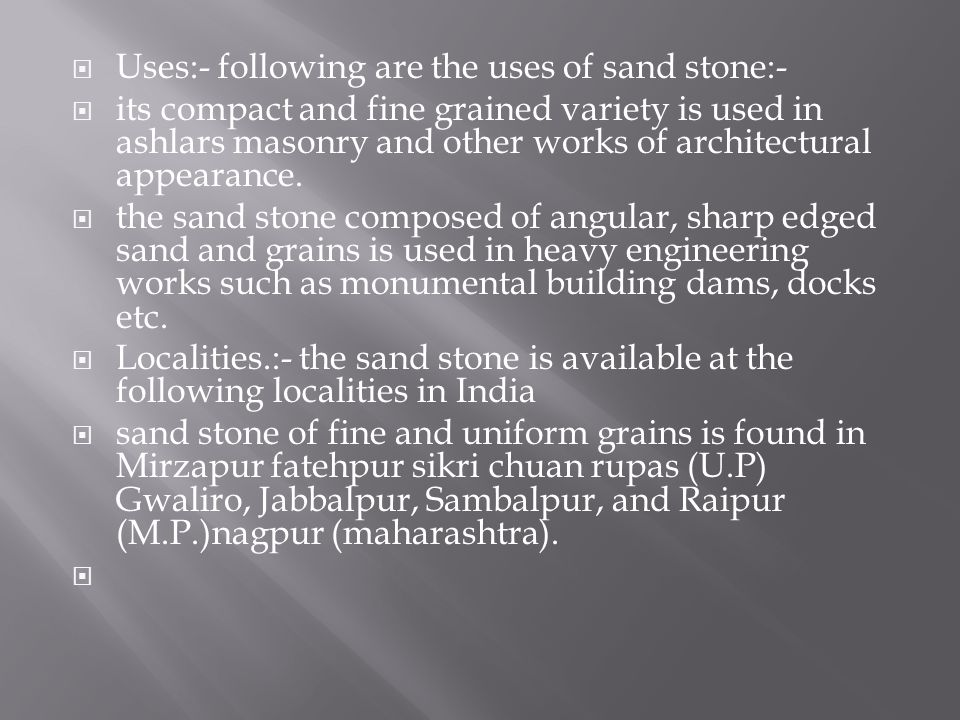 Uses:- following are the uses of sand stone:- its compact and fine grained variety is used in ashlars masonry and other works of architectural appeara