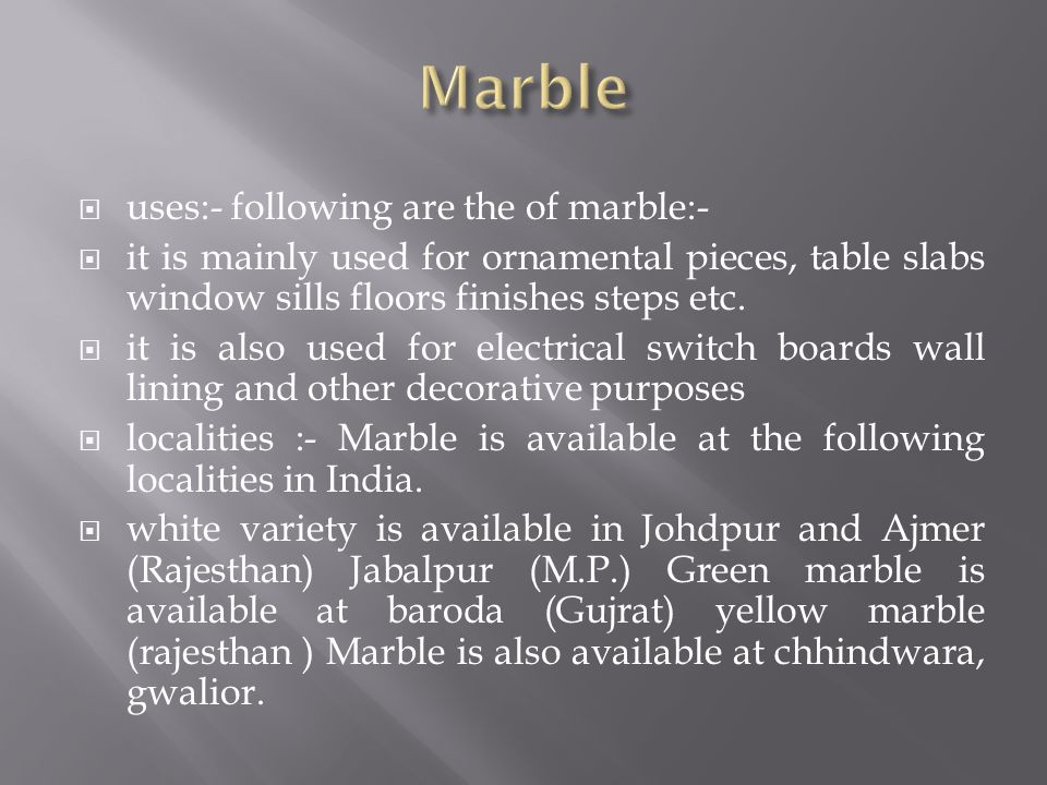 uses:- following are the of marble:- it is mainly used for ornamental pieces, table slabs window sills floors finishes steps etc. it is also used for