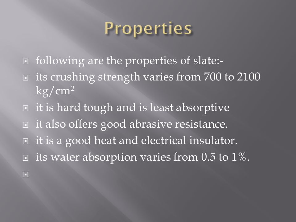 following are the properties of slate:- its crushing strength varies from 700 to 2100 kg/cm 2 it is hard tough and is least absorptive it also offers