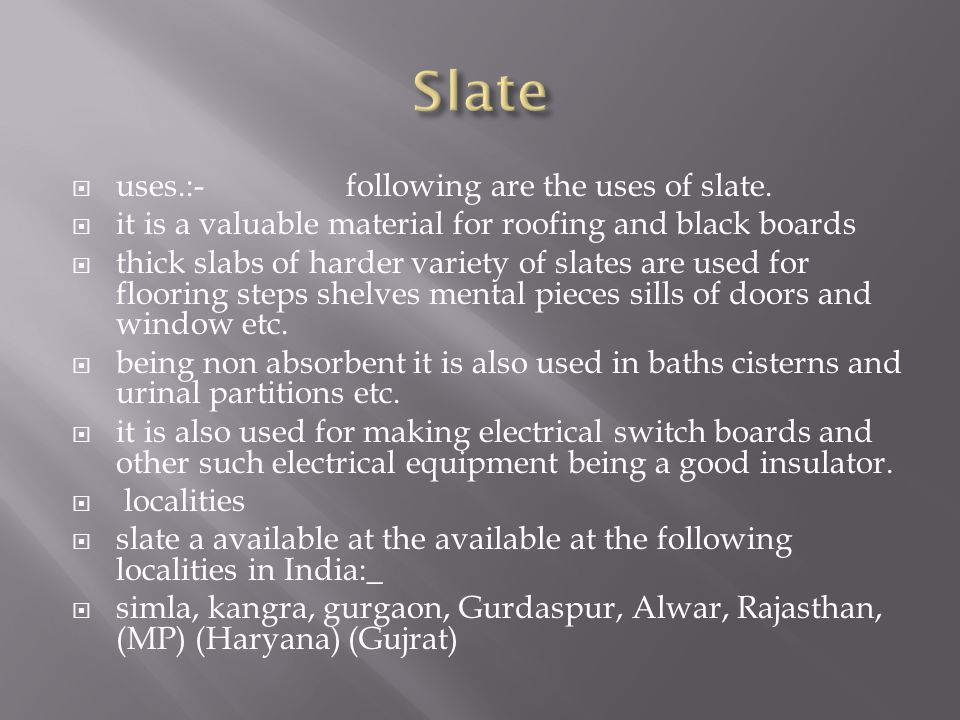 uses.:-following are the uses of slate. it is a valuable material for roofing and black boards thick slabs of harder variety of slates are used for fl