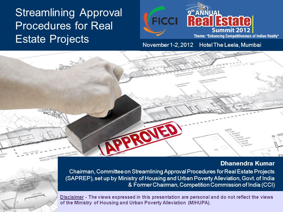 1 Streamlining Approval Procedures for Real Estate Projects Dhanendra Kumar Chairman, Committee on Streamlining Approval Procedures for Real Estate Projects (SAPREP), set up by Ministry of Housing and Urban Poverty Alleviation, Govt.