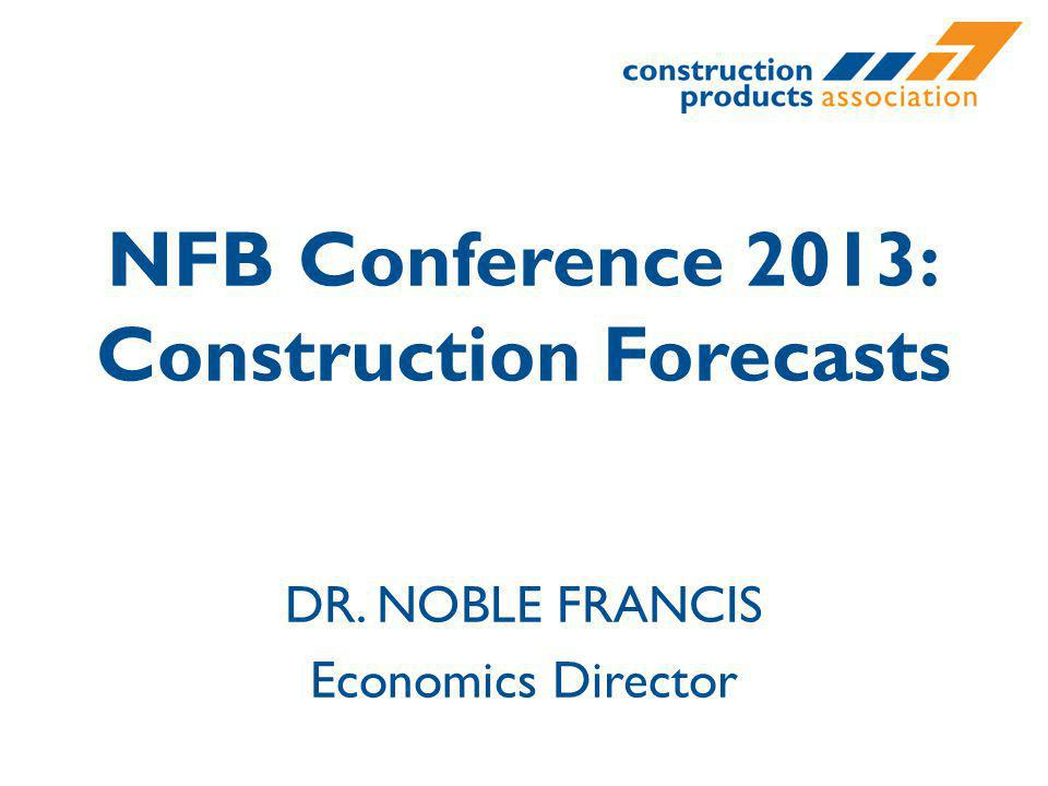 NFB Conference 2013: Construction Forecasts DR. NOBLE FRANCIS Economics Director