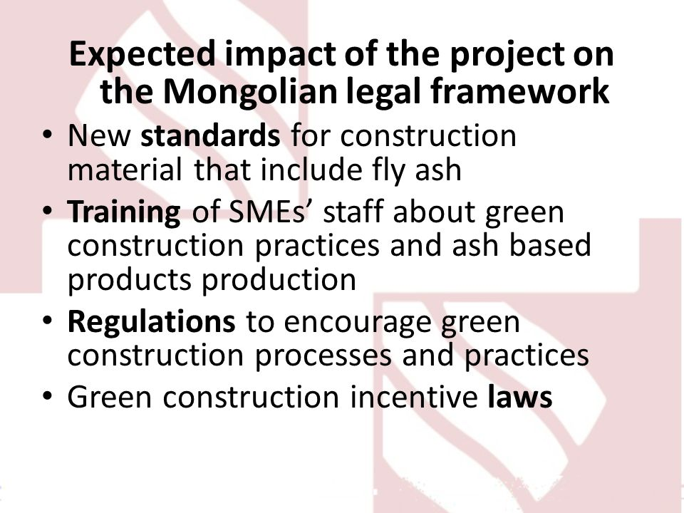 Expected impact of the project on the Mongolian legal framework New standards for construction material that include fly ash Training of SMEs staff ab