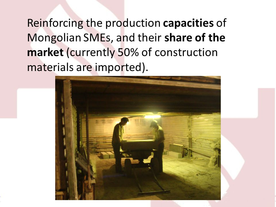Reinforcing the production capacities of Mongolian SMEs, and their share of the market (currently 50% of construction materials are imported).