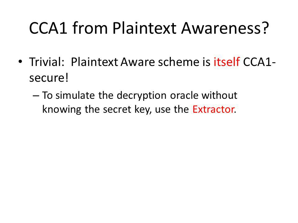 CCA1 from Plaintext Awareness? Trivial: Plaintext Aware scheme is itself CCA1- secure! – To simulate the decryption oracle without knowing the secret