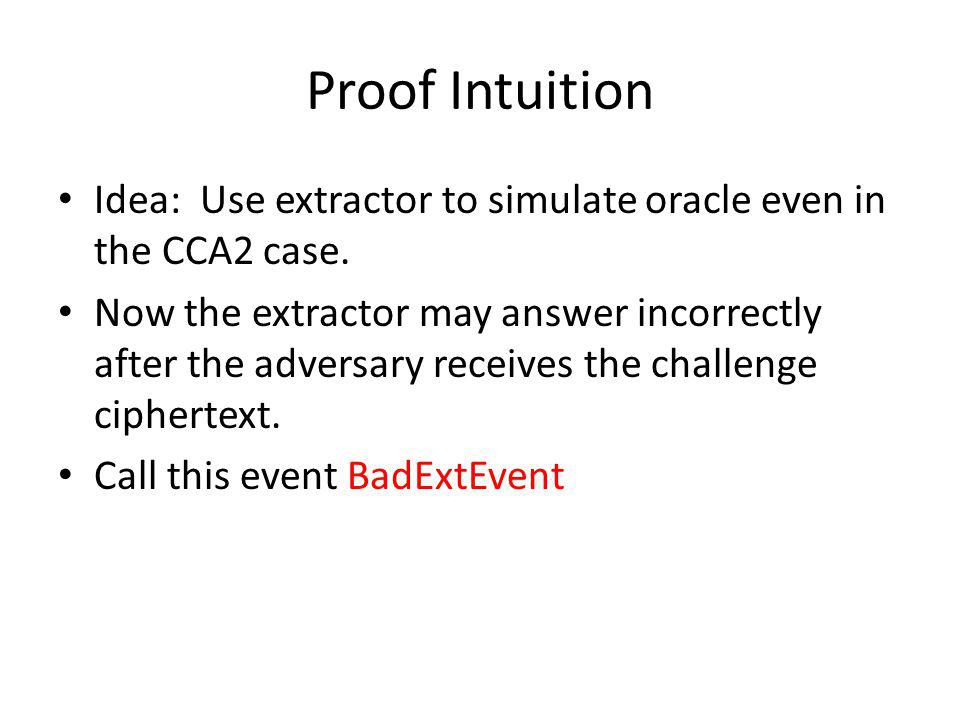 Proof Intuition Idea: Use extractor to simulate oracle even in the CCA2 case. Now the extractor may answer incorrectly after the adversary receives th