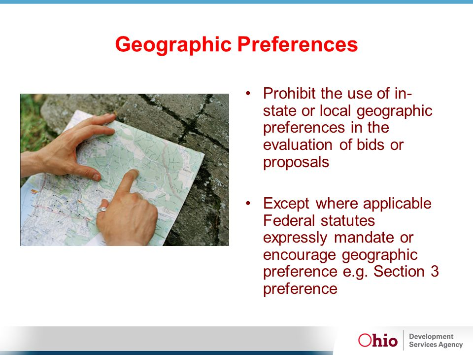 Geographic Preferences Prohibit the use of in- state or local geographic preferences in the evaluation of bids or proposals Except where applicable Federal statutes expressly mandate or encourage geographic preference e.g.